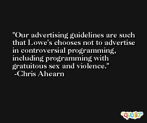 Our advertising guidelines are such that Lowe's chooses not to advertise in controversial programming, including programming with gratuitous sex and violence. -Chris Ahearn
