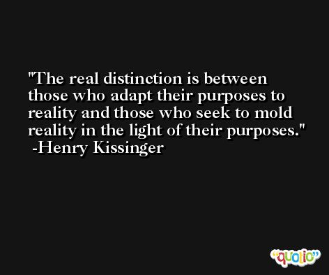 The real distinction is between those who adapt their purposes to reality and those who seek to mold reality in the light of their purposes. -Henry Kissinger