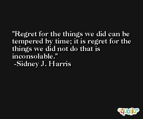 Regret for the things we did can be tempered by time; it is regret for the things we did not do that is inconsolable. -Sidney J. Harris