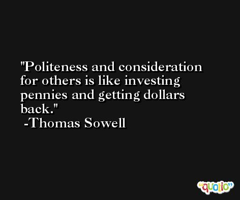Politeness and consideration for others is like investing pennies and getting dollars back. -Thomas Sowell