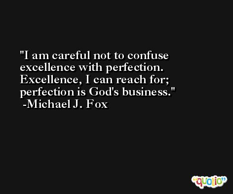 I am careful not to confuse excellence with perfection. Excellence, I can reach for; perfection is God's business. -Michael J. Fox