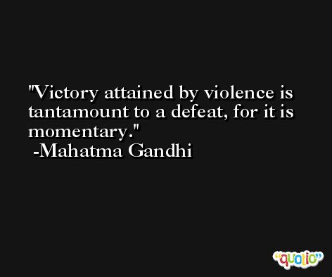 Victory attained by violence is tantamount to a defeat, for it is momentary. -Mahatma Gandhi