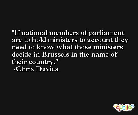 If national members of parliament are to hold ministers to account they need to know what those ministers decide in Brussels in the name of their country. -Chris Davies