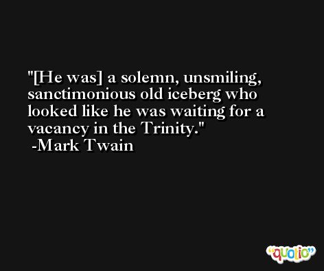[He was] a solemn, unsmiling, sanctimonious old iceberg who looked like he was waiting for a vacancy in the Trinity. -Mark Twain