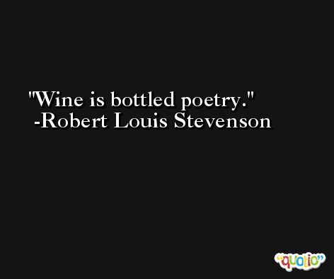 Wine is bottled poetry. -Robert Louis Stevenson