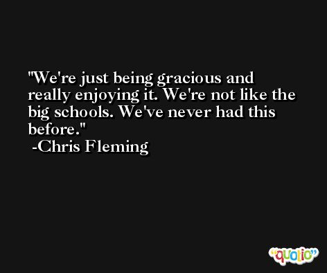 We're just being gracious and really enjoying it. We're not like the big schools. We've never had this before. -Chris Fleming