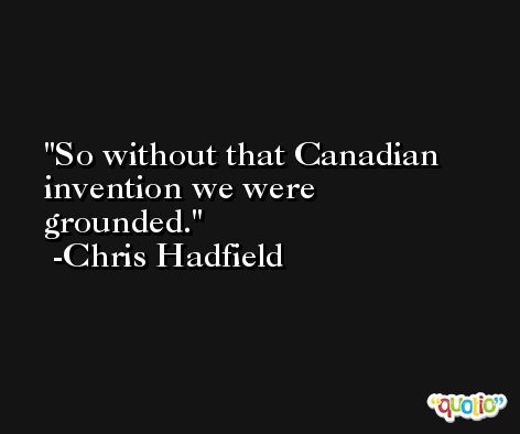 So without that Canadian invention we were grounded. -Chris Hadfield