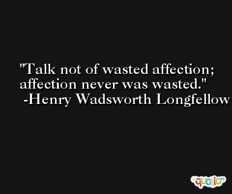 Talk not of wasted affection; affection never was wasted. -Henry Wadsworth Longfellow