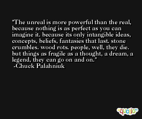 The unreal is more powerful than the real, because nothing is as perfect as you can imagine it. because its only intangible ideas, concepts, beliefs, fantasies that last. stone crumbles. wood rots. people, well, they die. but things as fragile as a thought, a dream, a legend, they can go on and on. -Chuck Palahniuk