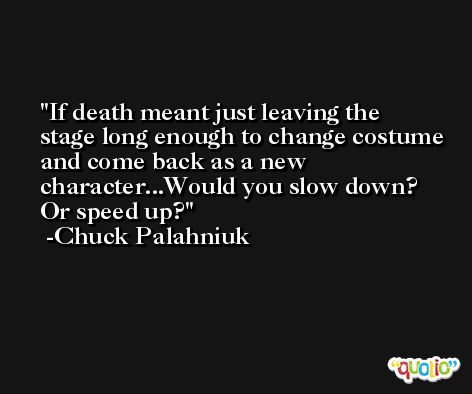 If death meant just leaving the stage long enough to change costume and come back as a new character...Would you slow down? Or speed up? -Chuck Palahniuk