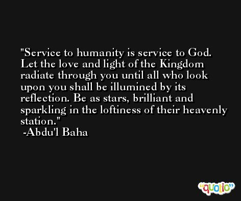 Service to humanity is service to God. Let the love and light of the Kingdom radiate through you until all who look upon you shall be illumined by its reflection. Be as stars, brilliant and sparkling in the loftiness of their heavenly station. -Abdu'l Baha