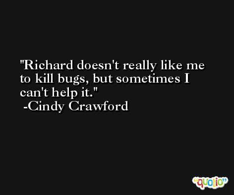Richard doesn't really like me to kill bugs, but sometimes I can't help it. -Cindy Crawford