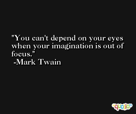 You can't depend on your eyes when your imagination is out of focus. -Mark Twain