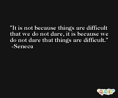 It is not because things are difficult that we do not dare, it is because we do not dare that things are difficult. -Seneca