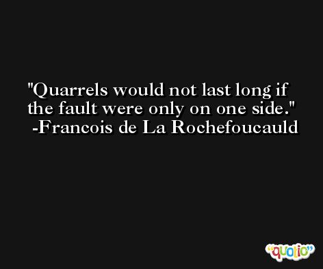 Quarrels would not last long if the fault were only on one side. -Francois de La Rochefoucauld