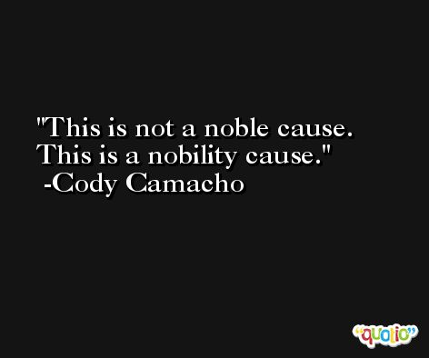 This is not a noble cause. This is a nobility cause. -Cody Camacho