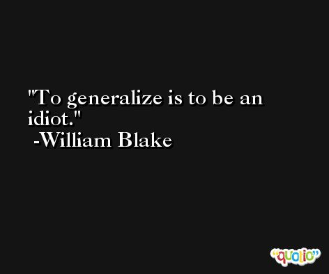 To generalize is to be an idiot. -William Blake