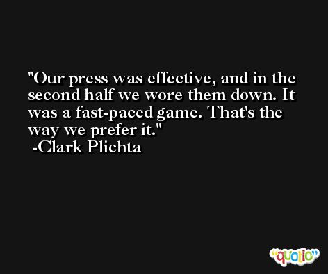 Our press was effective, and in the second half we wore them down. It was a fast-paced game. That's the way we prefer it. -Clark Plichta