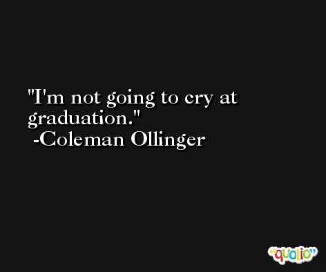 I'm not going to cry at graduation. -Coleman Ollinger