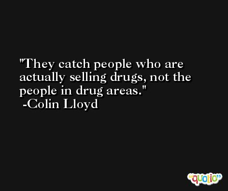 They catch people who are actually selling drugs, not the people in drug areas. -Colin Lloyd