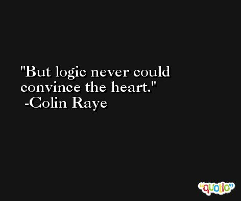 But logic never could convince the heart. -Colin Raye