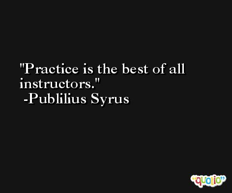 Practice is the best of all instructors. -Publilius Syrus