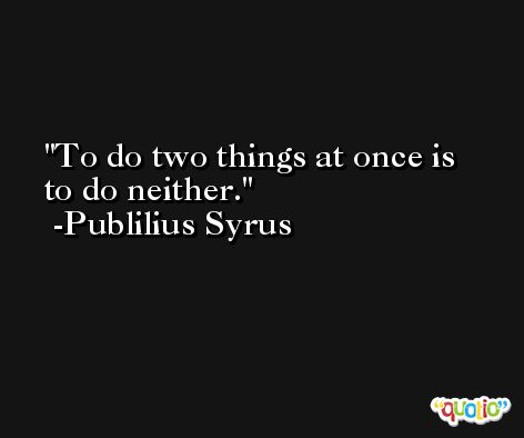 To do two things at once is to do neither. -Publilius Syrus