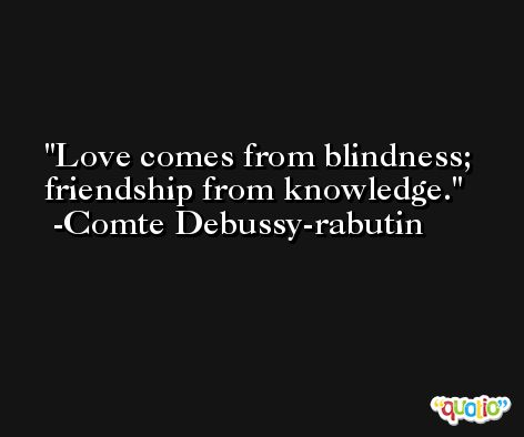 Love comes from blindness; friendship from knowledge. -Comte Debussy-rabutin