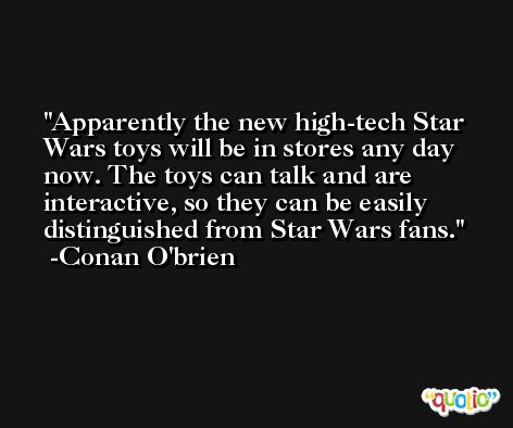 Apparently the new high-tech Star Wars toys will be in stores any day now. The toys can talk and are interactive, so they can be easily distinguished from Star Wars fans. -Conan O'brien
