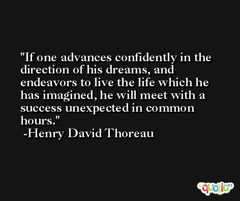 If one advances confidently in the direction of his dreams, and endeavors to live the life which he has imagined, he will meet with a success unexpected in common hours. -Henry David Thoreau