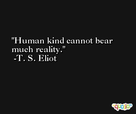 Human kind cannot bear much reality. -T. S. Eliot
