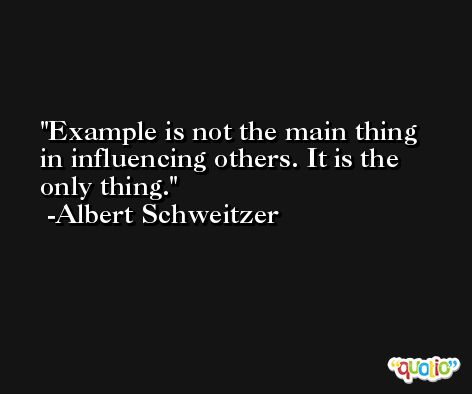 Example is not the main thing in influencing others. It is the only thing. -Albert Schweitzer