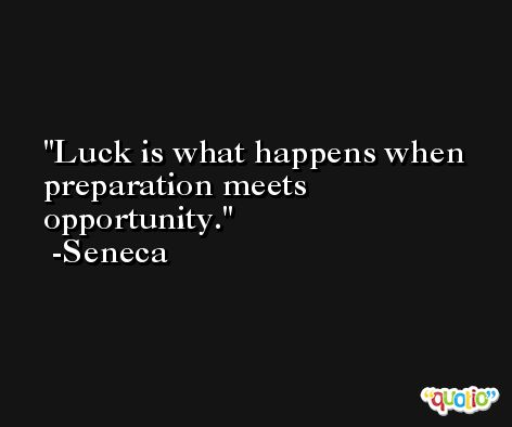 Luck is what happens when preparation meets opportunity. -Seneca