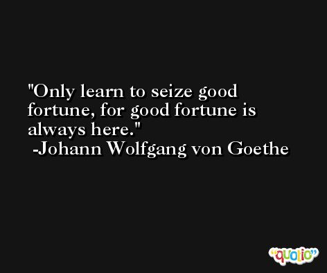 Only learn to seize good fortune, for good fortune is always here. -Johann Wolfgang von Goethe