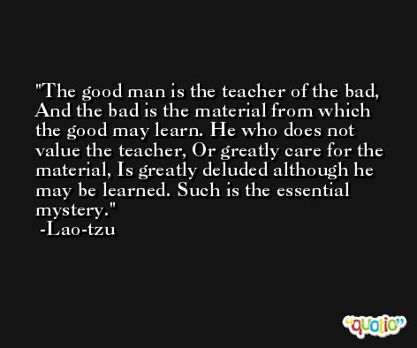 The good man is the teacher of the bad, And the bad is the material from which the good may learn. He who does not value the teacher, Or greatly care for the material, Is greatly deluded although he may be learned. Such is the essential mystery. -Lao-tzu