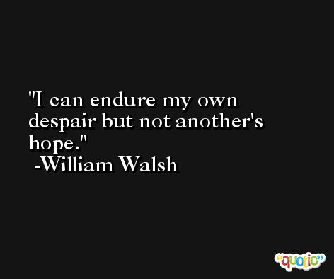 I can endure my own despair but not another's hope. -William Walsh
