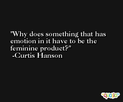 Why does something that has emotion in it have to be the feminine product? -Curtis Hanson