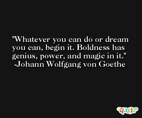 Whatever you can do or dream you can, begin it. Boldness has genius, power, and magic in it. -Johann Wolfgang von Goethe