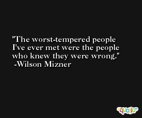 The worst-tempered people I've ever met were the people who knew they were wrong. -Wilson Mizner