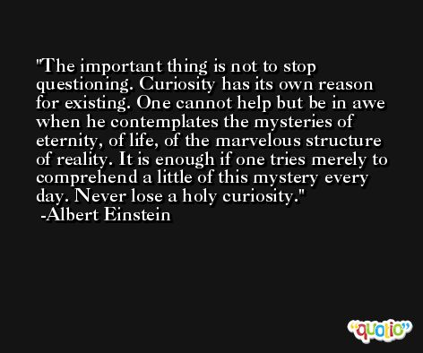 The important thing is not to stop questioning. Curiosity has its own reason for existing. One cannot help but be in awe when he contemplates the mysteries of eternity, of life, of the marvelous structure of reality. It is enough if one tries merely to comprehend a little of this mystery every day. Never lose a holy curiosity. -Albert Einstein
