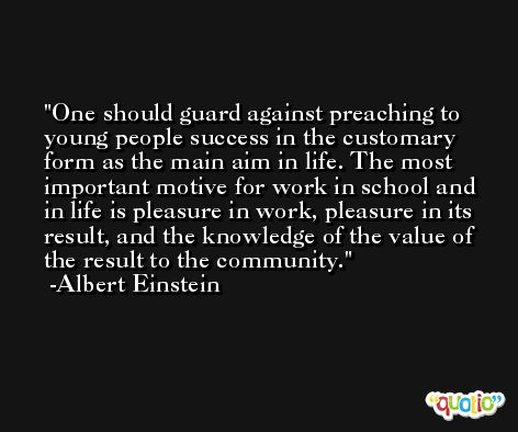 One should guard against preaching to young people success in the customary form as the main aim in life. The most important motive for work in school and in life is pleasure in work, pleasure in its result, and the knowledge of the value of the result to the community. -Albert Einstein