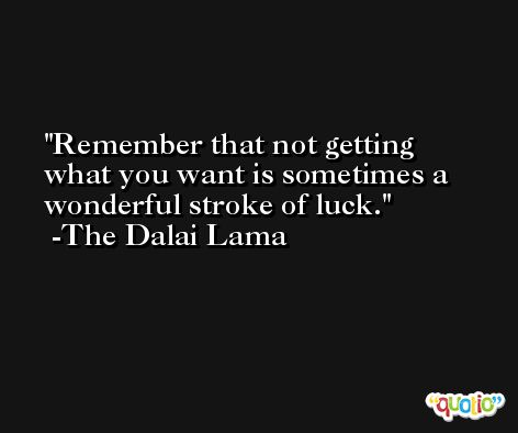 Remember that not getting what you want is sometimes a wonderful stroke of luck. -The Dalai Lama