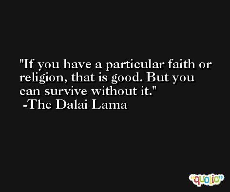 If you have a particular faith or religion, that is good. But you can survive without it. -The Dalai Lama