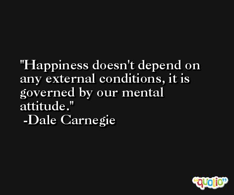 Happiness doesn't depend on any external conditions, it is governed by our mental attitude. -Dale Carnegie