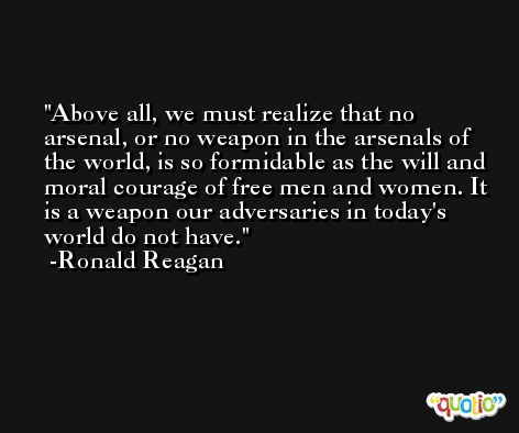 Above all, we must realize that no arsenal, or no weapon in the arsenals of the world, is so formidable as the will and moral courage of free men and women. It is a weapon our adversaries in today's world do not have. -Ronald Reagan