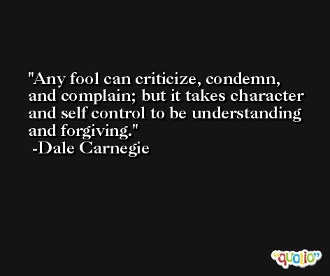 Any fool can criticize, condemn, and complain; but it takes character and self control to be understanding and forgiving. -Dale Carnegie