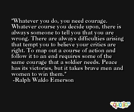 Whatever you do, you need courage. Whatever course you decide upon, there is always someone to tell you that you are wrong. There are always difficulties arising that tempt you to believe your critics are right. To map out a course of action and follow it to an end requires some of the same courage that a soldier needs. Peace has its victories, but it takes brave men and women to win them. -Ralph Waldo Emerson