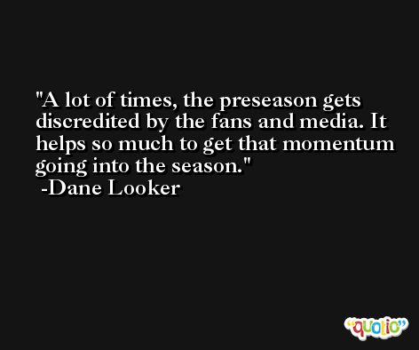 A lot of times, the preseason gets discredited by the fans and media. It helps so much to get that momentum going into the season. -Dane Looker