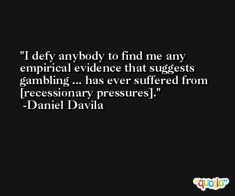 I defy anybody to find me any empirical evidence that suggests gambling ... has ever suffered from [recessionary pressures]. -Daniel Davila