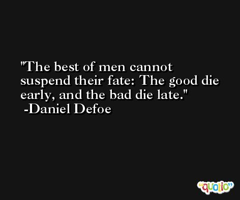 The best of men cannot suspend their fate: The good die early, and the bad die late. -Daniel Defoe